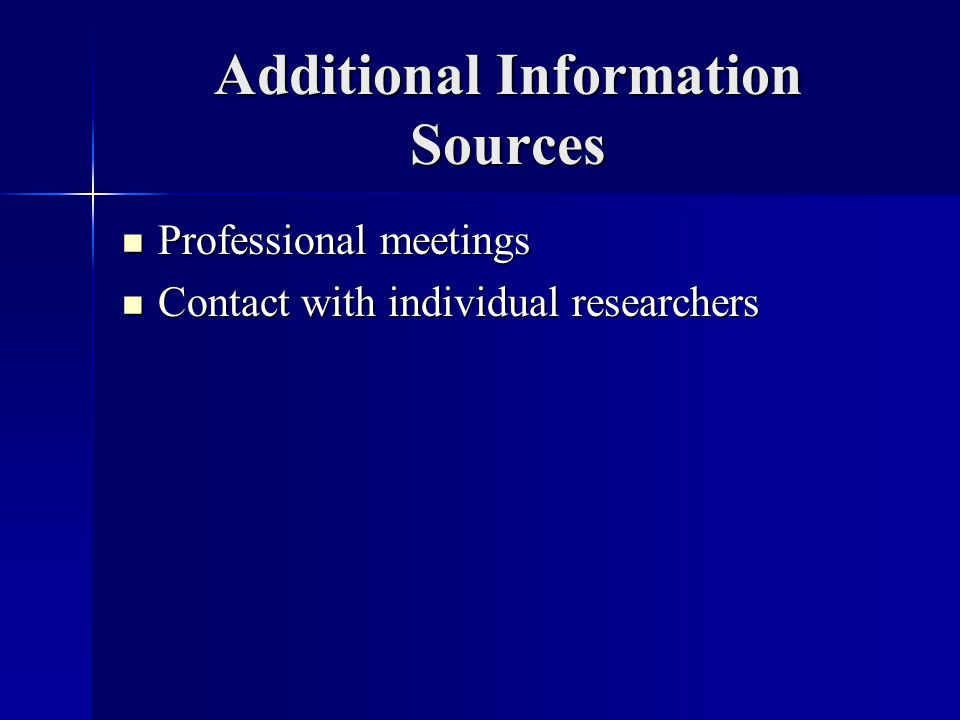 Additional Information Sources Professional meetings Professional meetings Contact with individual researchers Contact with individual researchers
