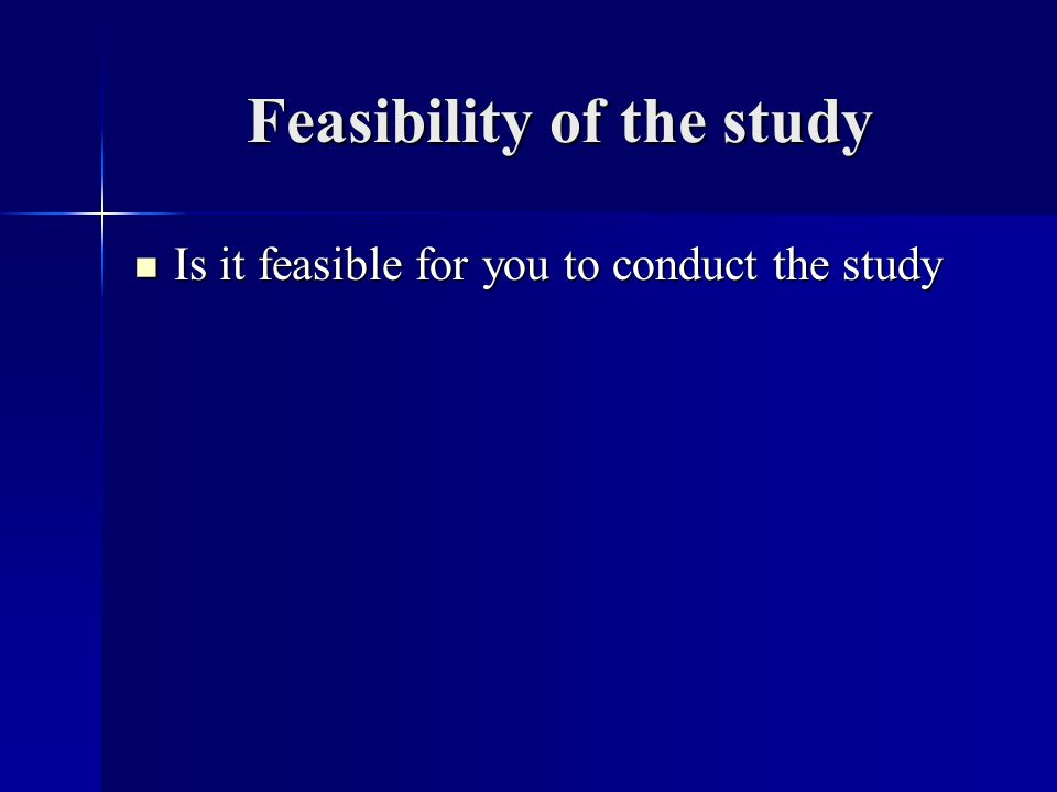 Feasibility of the study Is it feasible for you to conduct the study Is it feasible for you to conduct the study