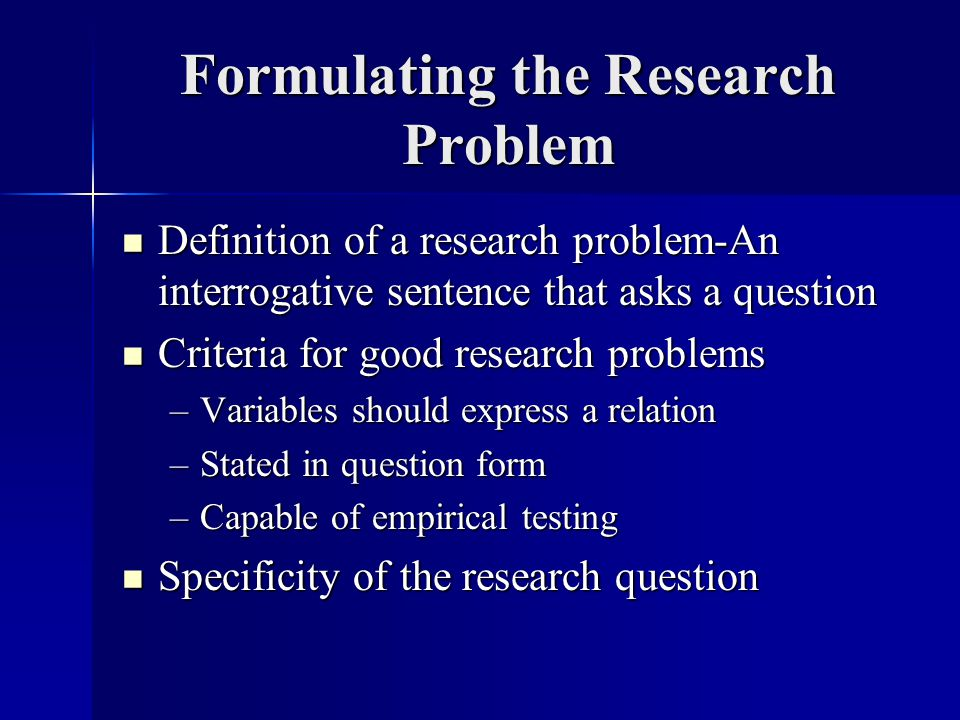Formulating the Research Problem Definition of a research problem-An interrogative sentence that asks a question Definition of a research problem-An interrogative sentence that asks a question Criteria for good research problems Criteria for good research problems –Variables should express a relation –Stated in question form –Capable of empirical testing Specificity of the research question Specificity of the research question