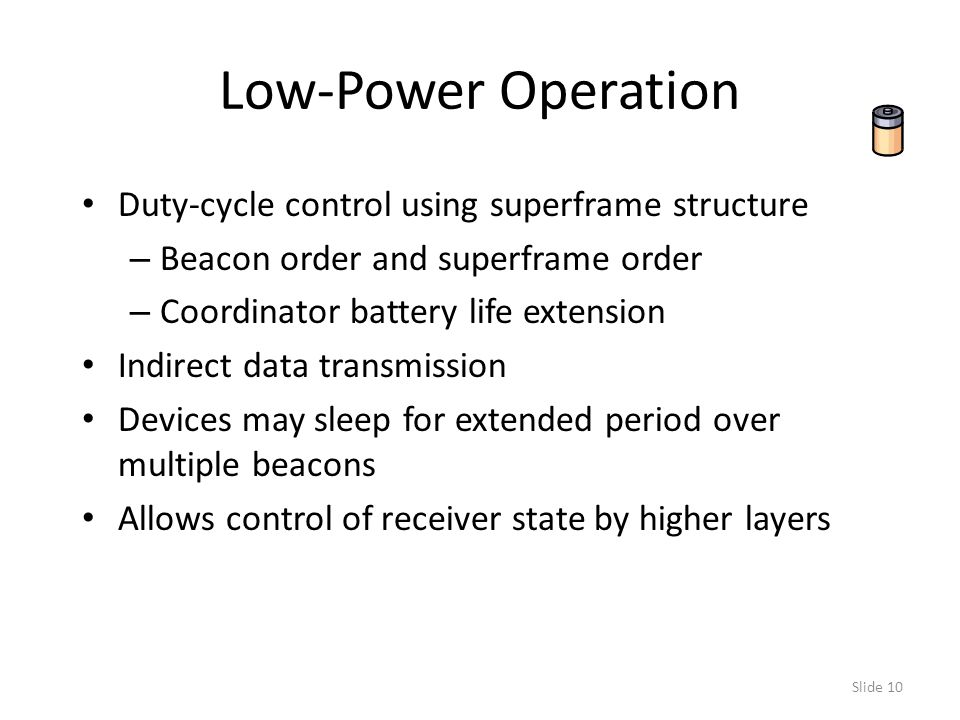Slide 10 Low-Power Operation Duty-cycle control using superframe structure – Beacon order and superframe order – Coordinator battery life extension Indirect data transmission Devices may sleep for extended period over multiple beacons Allows control of receiver state by higher layers