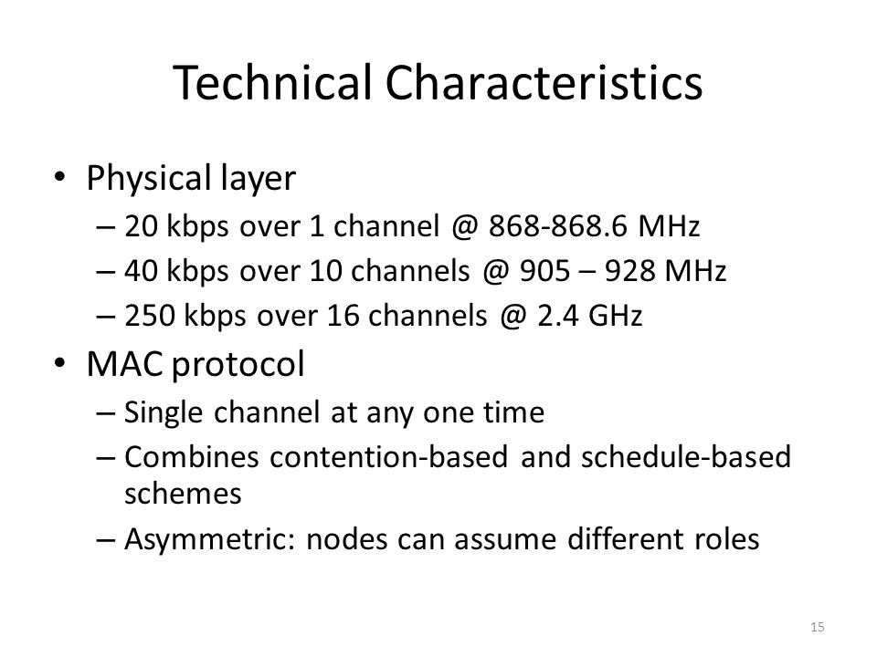 Technical Characteristics Physical layer – 20 kbps over 1 channel @ 868-868.6 MHz – 40 kbps over 10 channels @ 905 – 928 MHz – 250 kbps over 16 channels @ 2.4 GHz MAC protocol – Single channel at any one time – Combines contention-based and schedule-based schemes – Asymmetric: nodes can assume different roles 15