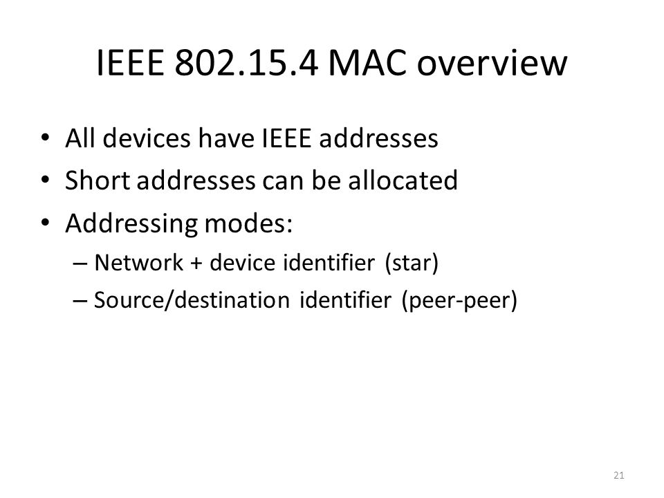 IEEE 802.15.4 MAC overview All devices have IEEE addresses Short addresses can be allocated Addressing modes: – Network + device identifier (star) – Source/destination identifier (peer-peer) 21