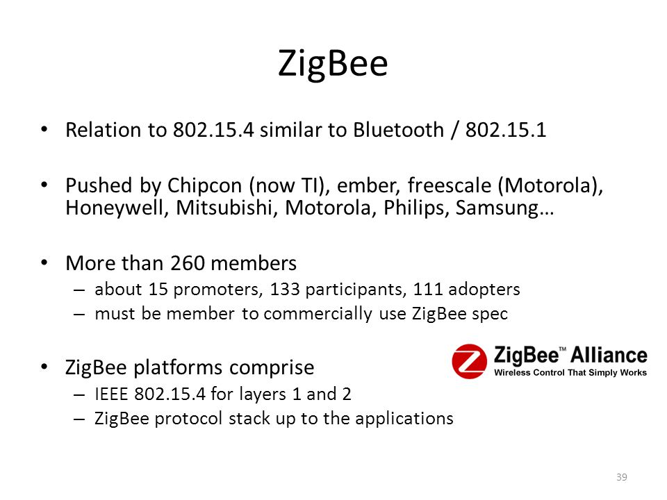 ZigBee Relation to 802.15.4 similar to Bluetooth / 802.15.1 Pushed by Chipcon (now TI), ember, freescale (Motorola), Honeywell, Mitsubishi, Motorola, Philips, Samsung… More than 260 members – about 15 promoters, 133 participants, 111 adopters – must be member to commercially use ZigBee spec ZigBee platforms comprise – IEEE 802.15.4 for layers 1 and 2 – ZigBee protocol stack up to the applications 39