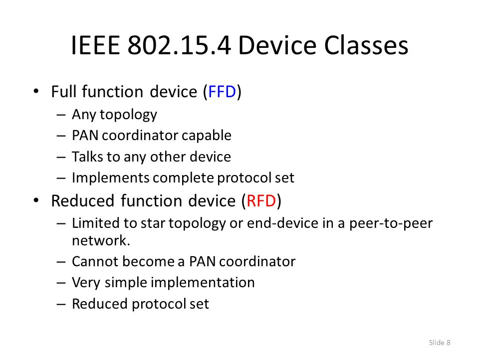 Slide 8 IEEE 802.15.4 Device Classes Full function device (FFD) – Any topology – PAN coordinator capable – Talks to any other device – Implements complete protocol set Reduced function device (RFD) – Limited to star topology or end-device in a peer-to-peer network.