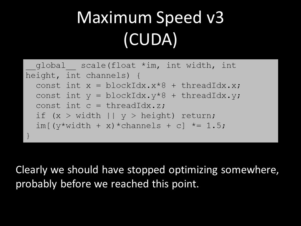 Maximum Speed v3 (CUDA) __global__ scale(float *im, int width, int height, int channels) { const int x = blockIdx.x*8 + threadIdx.x; const int y = blockIdx.y*8 + threadIdx.y; const int c = threadIdx.z; if (x > width || y > height) return; im[(y*width + x)*channels + c] *= 1.5; } Clearly we should have stopped optimizing somewhere, probably before we reached this point.