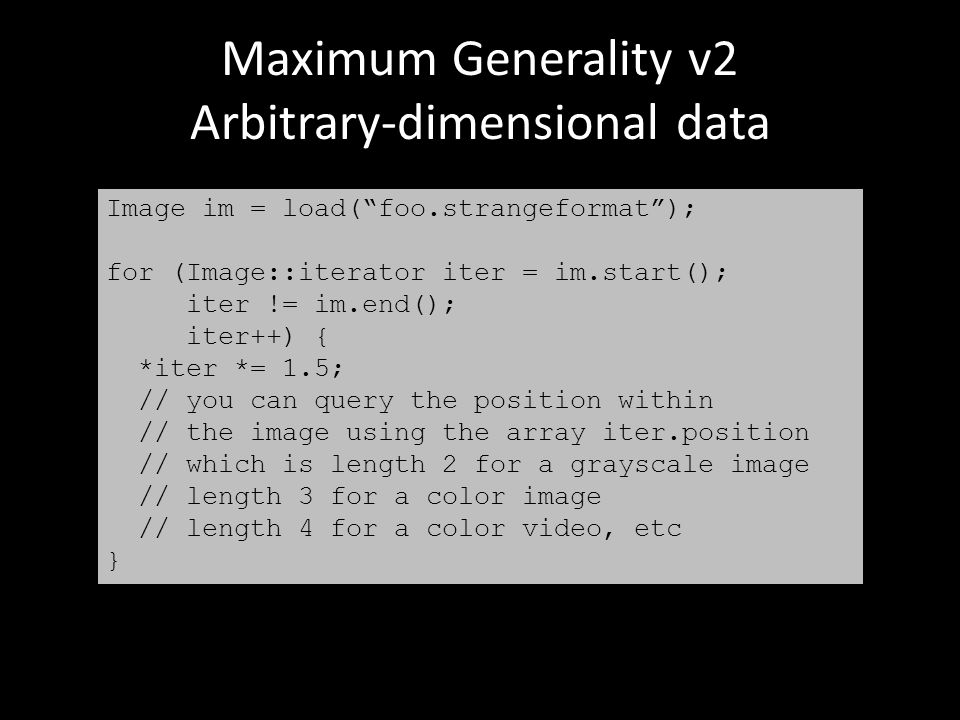 Maximum Generality v2 Arbitrary-dimensional data Image im = load( foo.strangeformat ); for (Image::iterator iter = im.start(); iter != im.end(); iter++) { *iter *= 1.5; // you can query the position within // the image using the array iter.position // which is length 2 for a grayscale image // length 3 for a color image // length 4 for a color video, etc }