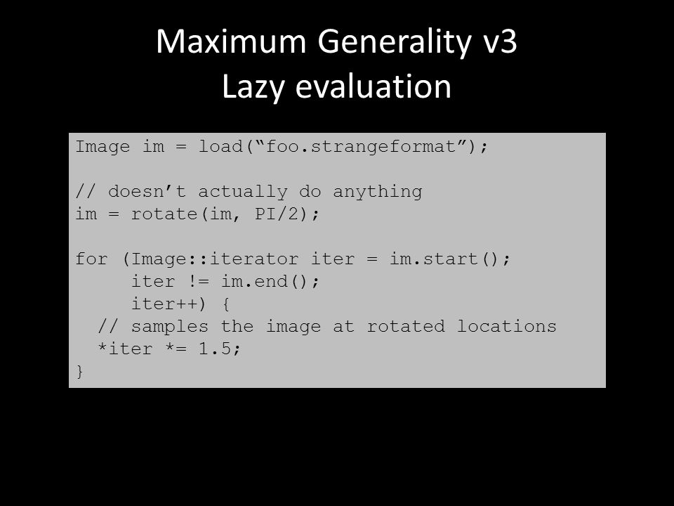 Maximum Generality v3 Lazy evaluation Image im = load( foo.strangeformat ); // doesn't actually do anything im = rotate(im, PI/2); for (Image::iterator iter = im.start(); iter != im.end(); iter++) { // samples the image at rotated locations *iter *= 1.5; }