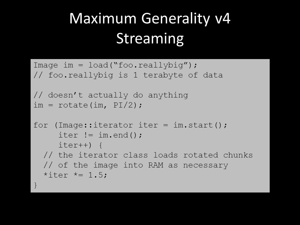 Maximum Generality v4 Streaming Image im = load( foo.reallybig ); // foo.reallybig is 1 terabyte of data // doesn't actually do anything im = rotate(im, PI/2); for (Image::iterator iter = im.start(); iter != im.end(); iter++) { // the iterator class loads rotated chunks // of the image into RAM as necessary *iter *= 1.5; }