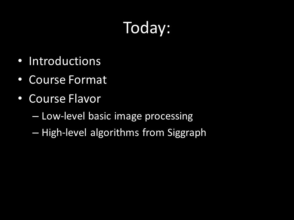 Today: Introductions Course Format Course Flavor – Low-level basic image processing – High-level algorithms from Siggraph