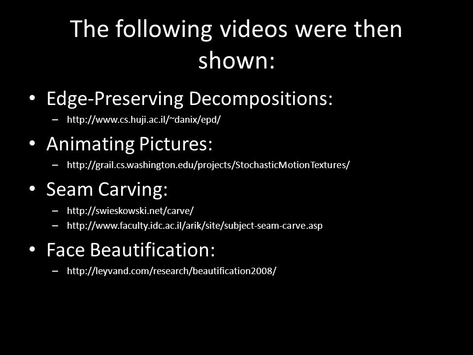The following videos were then shown: Edge-Preserving Decompositions: – http://www.cs.huji.ac.il/~danix/epd/ Animating Pictures: – http://grail.cs.washington.edu/projects/StochasticMotionTextures/ Seam Carving: – http://swieskowski.net/carve/ – http://www.faculty.idc.ac.il/arik/site/subject-seam-carve.asp Face Beautification: – http://leyvand.com/research/beautification2008/