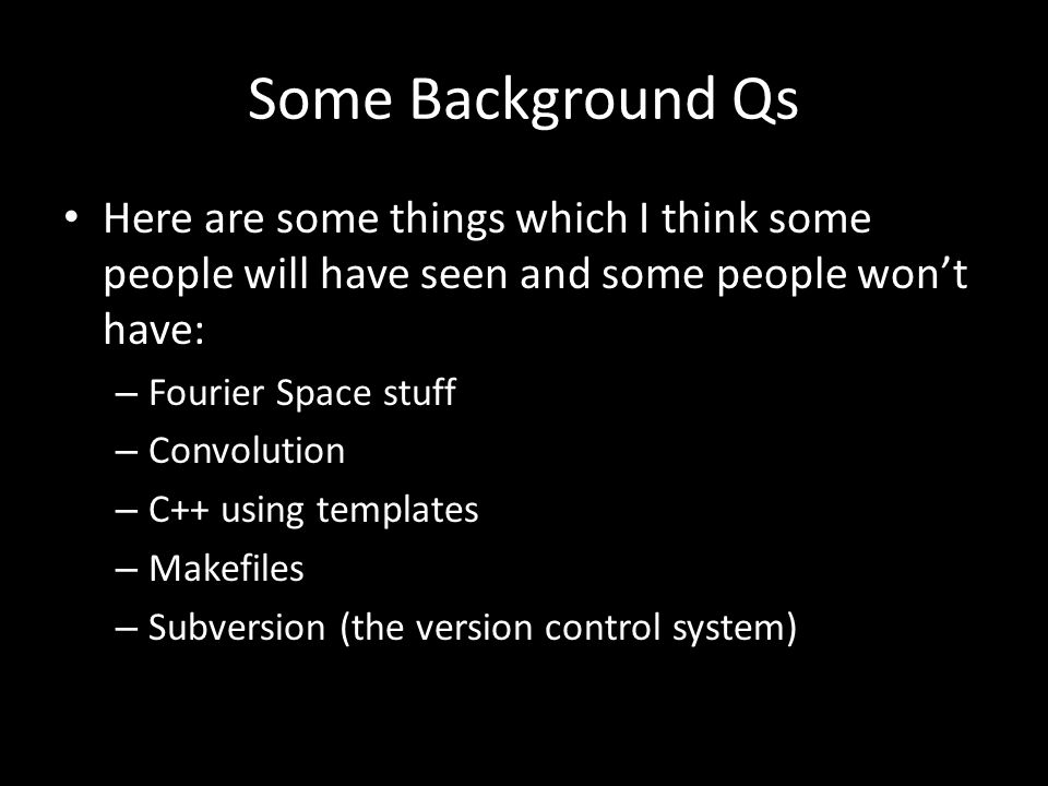 Some Background Qs Here are some things which I think some people will have seen and some people won't have: – Fourier Space stuff – Convolution – C++ using templates – Makefiles – Subversion (the version control system)