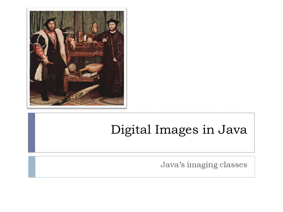 Digital Images in Java Java's imaging classes  Java imaging library