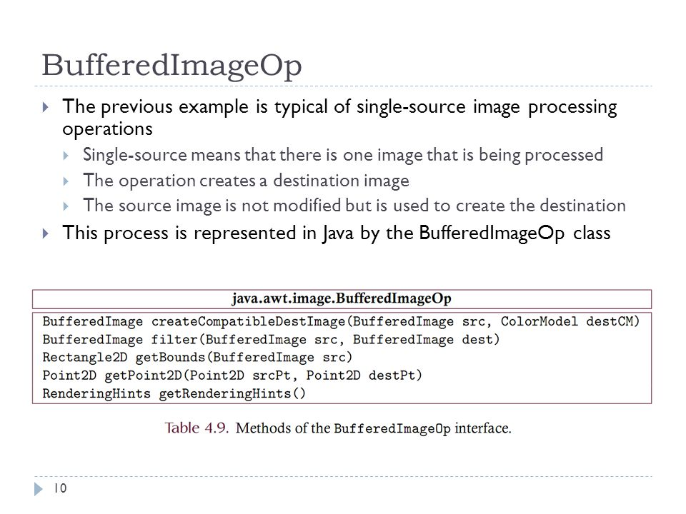 BufferedImageOp  The previous example is typical of single-source image processing operations  Single-source means that there is one image that is being processed  The operation creates a destination image  The source image is not modified but is used to create the destination  This process is represented in Java by the BufferedImageOp class 10