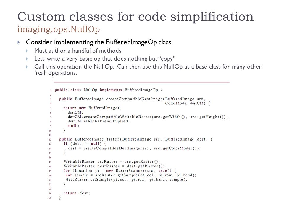Custom classes for code simplification imaging.ops.NullOp  Consider implementing the BufferedImageOp class  Must author a handful of methods  Lets write a very basic op that does nothing but copy  Call this operation the NullOp.