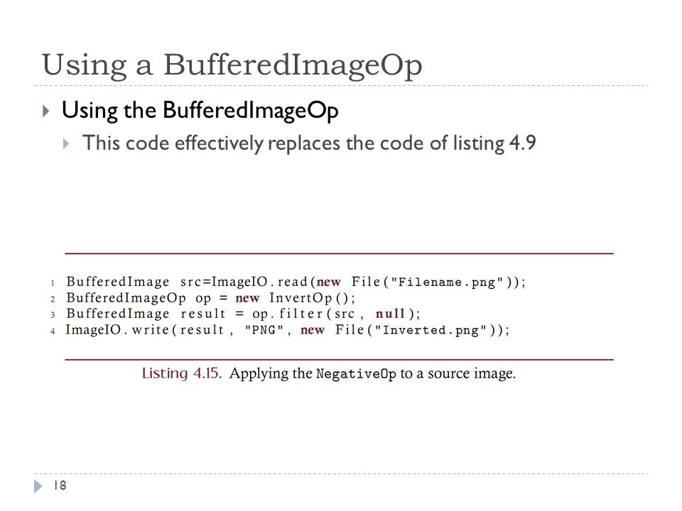 Using a BufferedImageOp  Using the BufferedImageOp  This code effectively replaces the code of listing 4.9 18