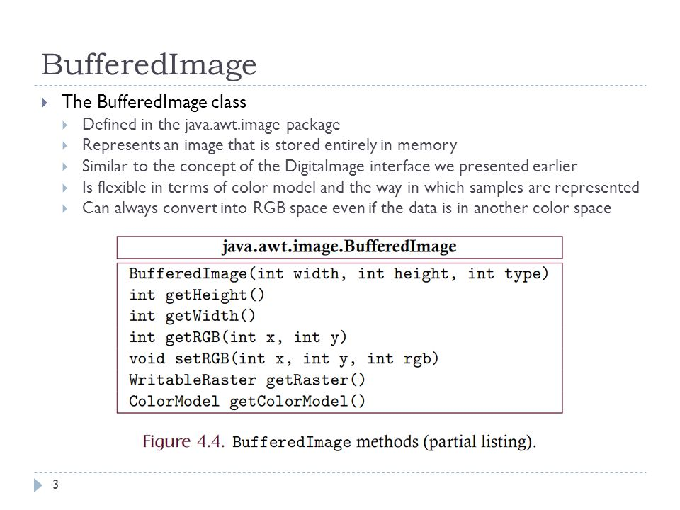 BufferedImage  The BufferedImage class  Defined in the java.awt.image package  Represents an image that is stored entirely in memory  Similar to the concept of the DigitaImage interface we presented earlier  Is flexible in terms of color model and the way in which samples are represented  Can always convert into RGB space even if the data is in another color space 3