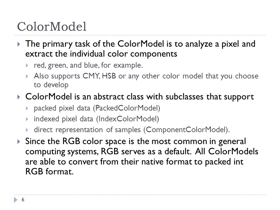ColorModel  The primary task of the ColorModel is to analyze a pixel and extract the individual color components  red, green, and blue, for example.