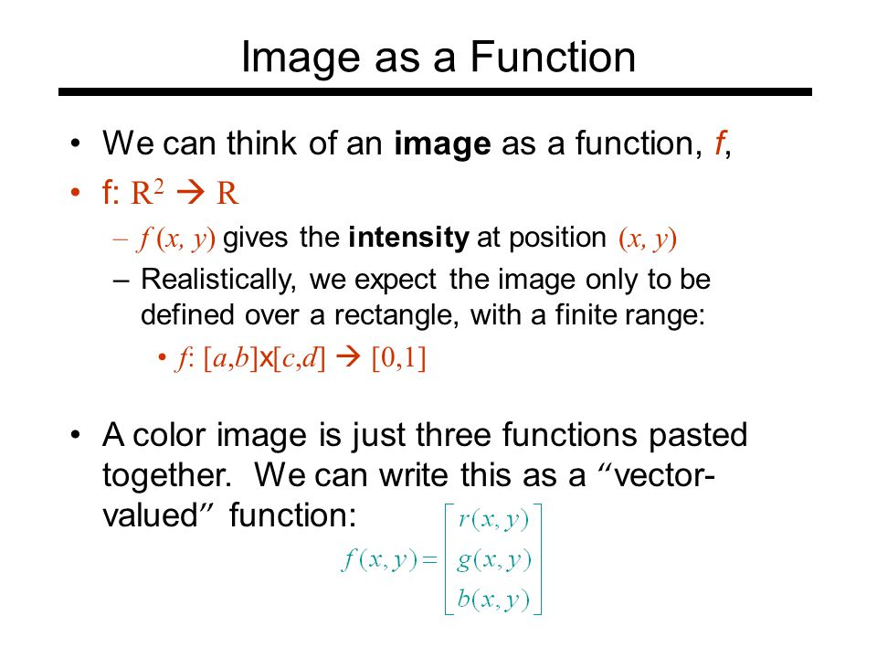 Image as a Function We can think of an image as a function, f, f: R 2  R –f (x, y) gives the intensity at position (x, y) –Realistically, we expect the image only to be defined over a rectangle, with a finite range: f: [a,b] x [c,d]  [0,1] A color image is just three functions pasted together.