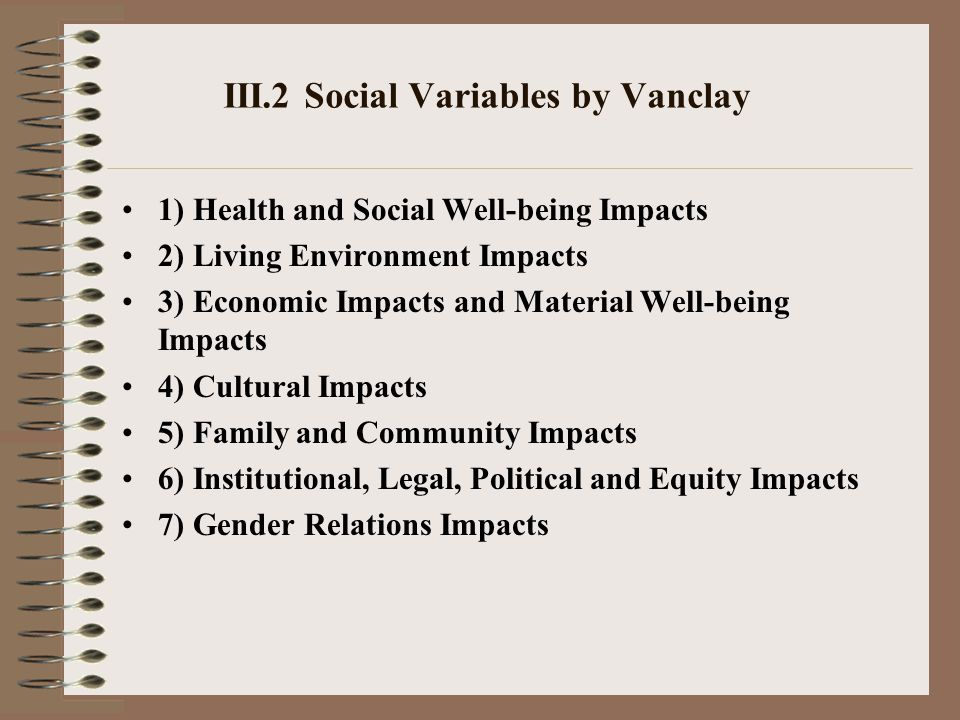 III.2 Social Variables by Vanclay 1) Health and Social Well-being Impacts 2) Living Environment Impacts 3) Economic Impacts and Material Well-being Impacts 4) Cultural Impacts 5) Family and Community Impacts 6) Institutional, Legal, Political and Equity Impacts 7) Gender Relations Impacts