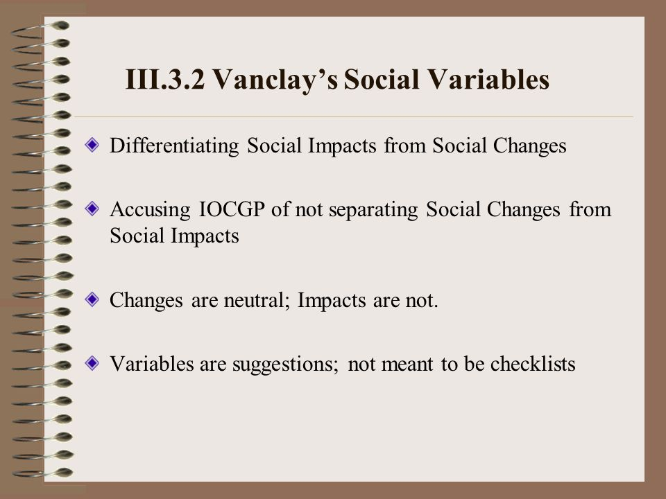 III.3.2 Vanclay's Social Variables Differentiating Social Impacts from Social Changes Accusing IOCGP of not separating Social Changes from Social Impacts Changes are neutral; Impacts are not.