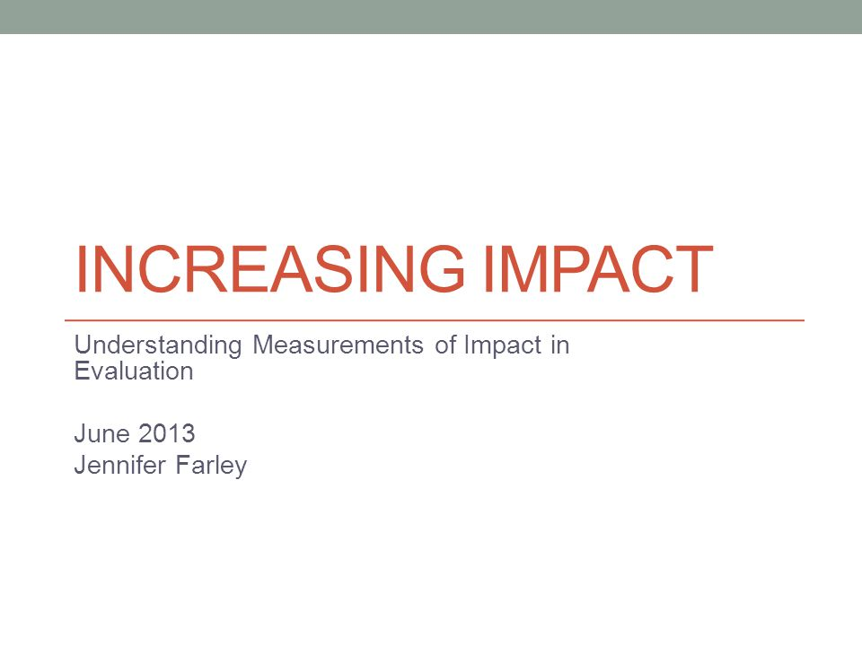 INCREASING IMPACT Understanding Measurements of Impact in Evaluation June 2013 Jennifer Farley