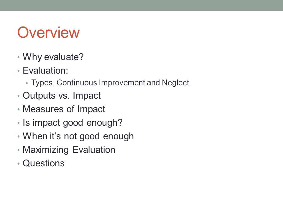 Overview Why evaluate. Evaluation: Types, Continuous Improvement and Neglect Outputs vs.