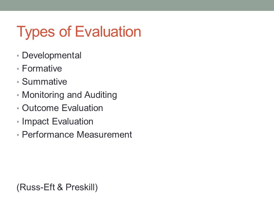 Types of Evaluation Developmental Formative Summative Monitoring and Auditing Outcome Evaluation Impact Evaluation Performance Measurement (Russ-Eft & Preskill)