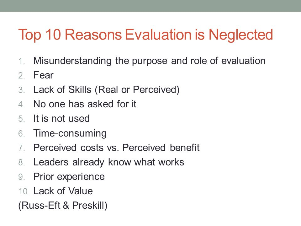 Top 10 Reasons Evaluation is Neglected 1. Misunderstanding the purpose and role of evaluation 2.
