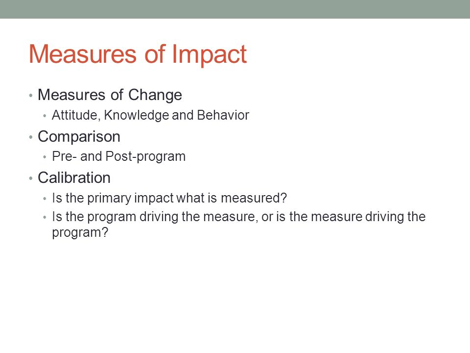 Measures of Impact Measures of Change Attitude, Knowledge and Behavior Comparison Pre- and Post-program Calibration Is the primary impact what is measured.