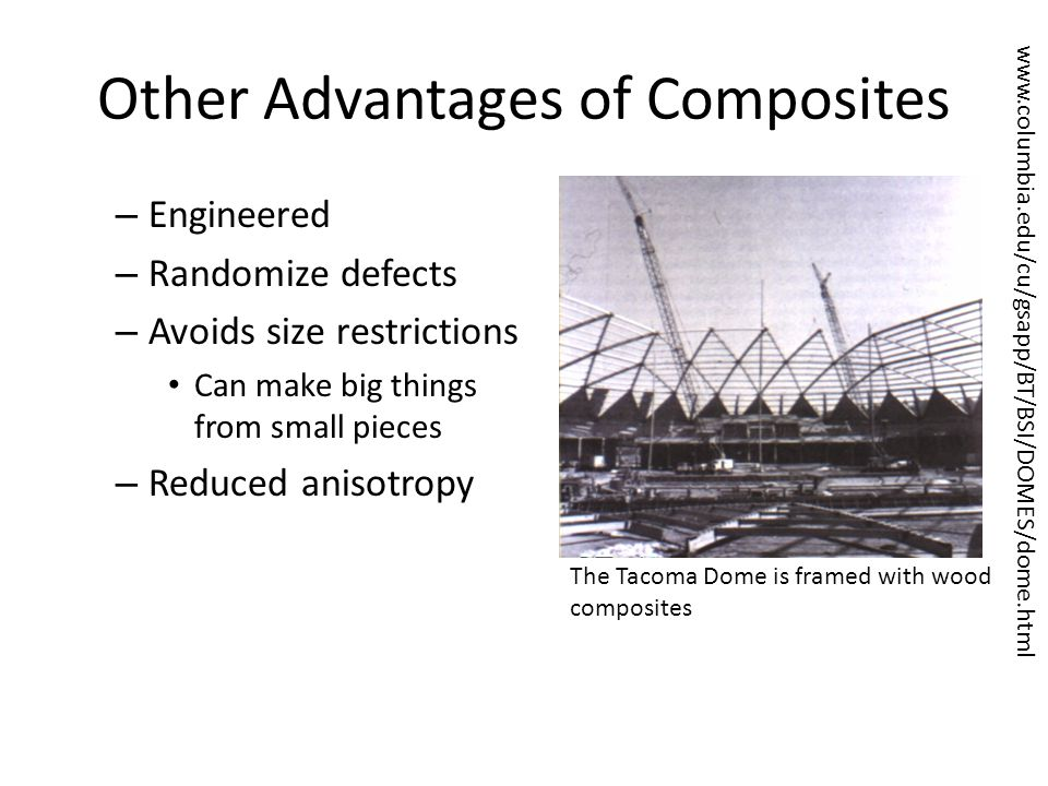 Other Advantages of Composites – Engineered – Randomize defects – Avoids size restrictions Can make big things from small pieces – Reduced anisotropy www.columbia.edu/cu/gsapp/BT/BSI/DOMES/dome.html The Tacoma Dome is framed with wood composites