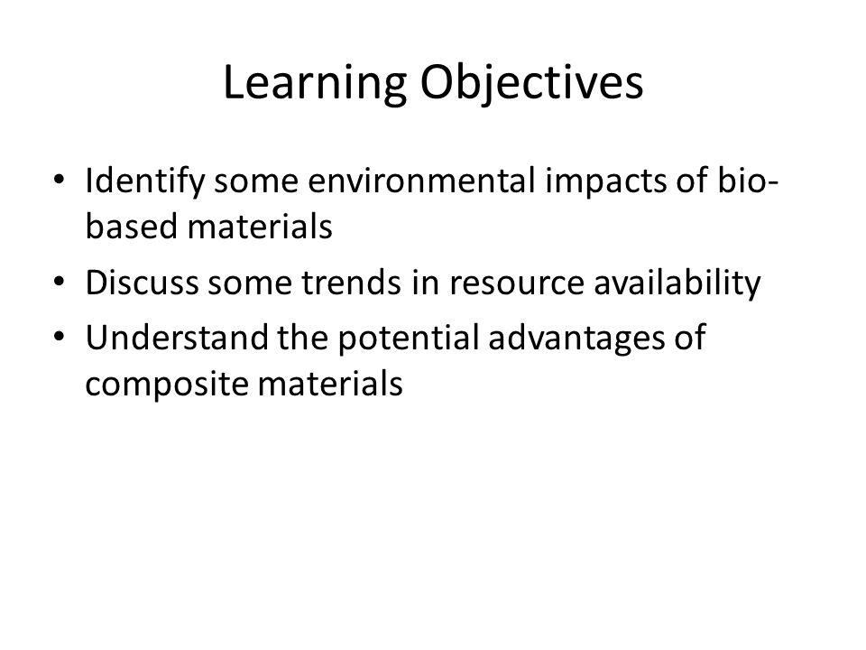 Learning Objectives Identify some environmental impacts of bio- based materials Discuss some trends in resource availability Understand the potential advantages of composite materials