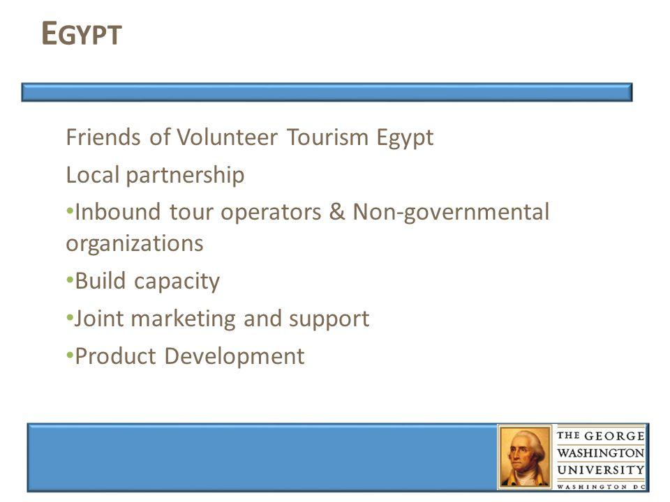 E GYPT Friends of Volunteer Tourism Egypt Local partnership Inbound tour operators & Non-governmental organizations Build capacity Joint marketing and support Product Development