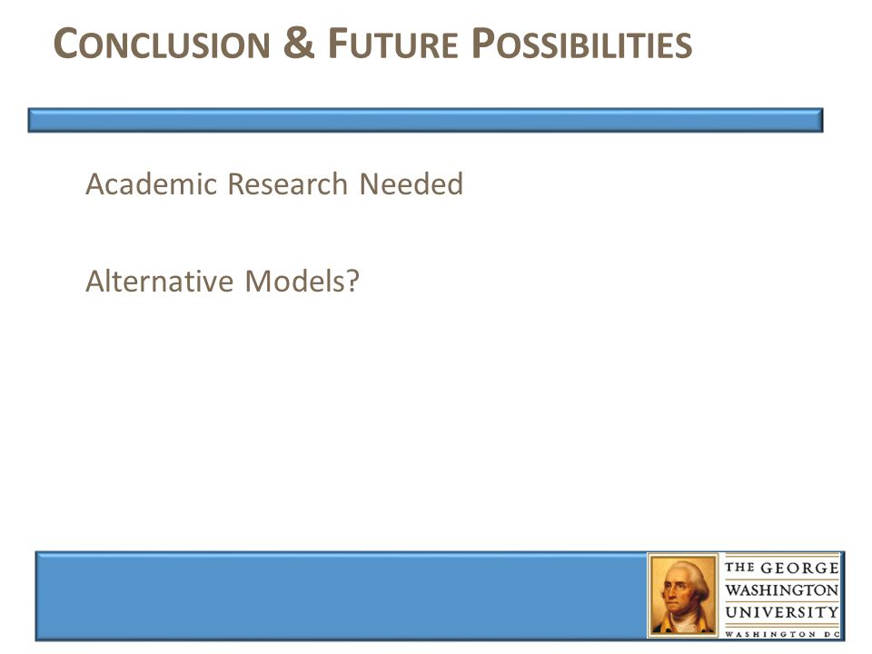 C ONCLUSION & F UTURE P OSSIBILITIES Academic Research Needed Alternative Models