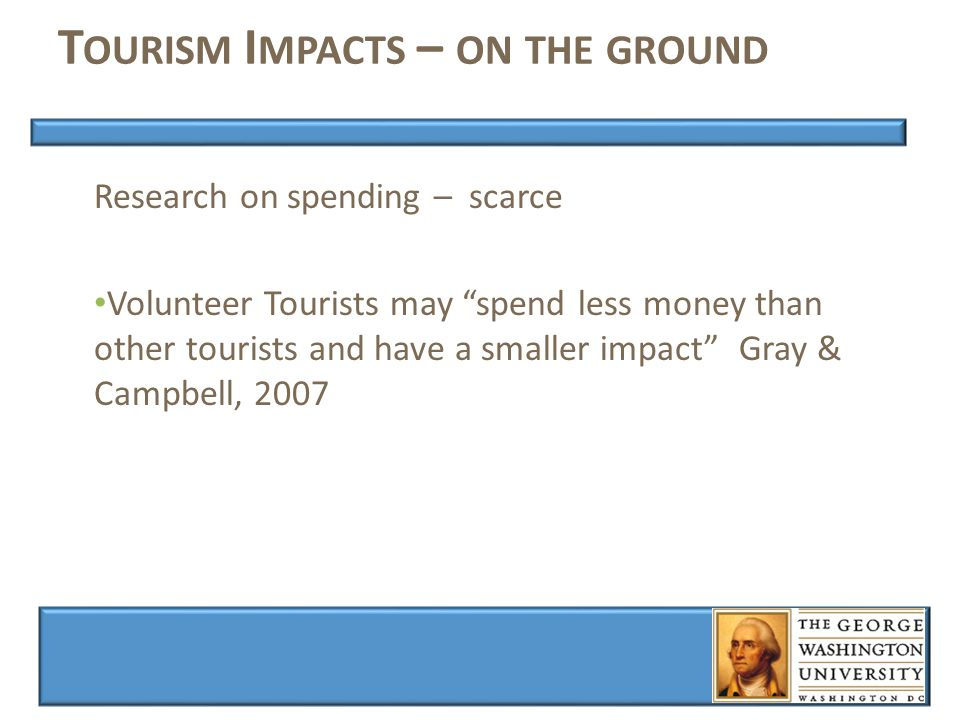 T OURISM I MPACTS – ON THE GROUND Research on spending – scarce Volunteer Tourists may spend less money than other tourists and have a smaller impact Gray & Campbell, 2007