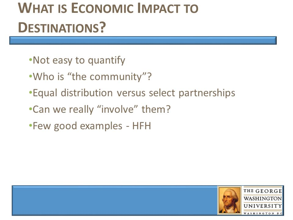 W HAT IS E CONOMIC I MPACT TO D ESTINATIONS . Not easy to quantify Who is the community .