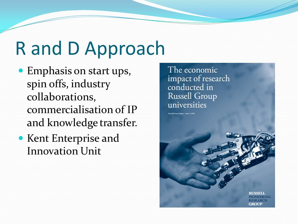 R and D Approach Emphasis on start ups, spin offs, industry collaborations, commercialisation of IP and knowledge transfer.