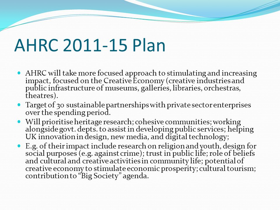 AHRC 2011-15 Plan AHRC will take more focused approach to stimulating and increasing impact, focused on the Creative Economy (creative industries and public infrastructure of museums, galleries, libraries, orchestras, theatres).