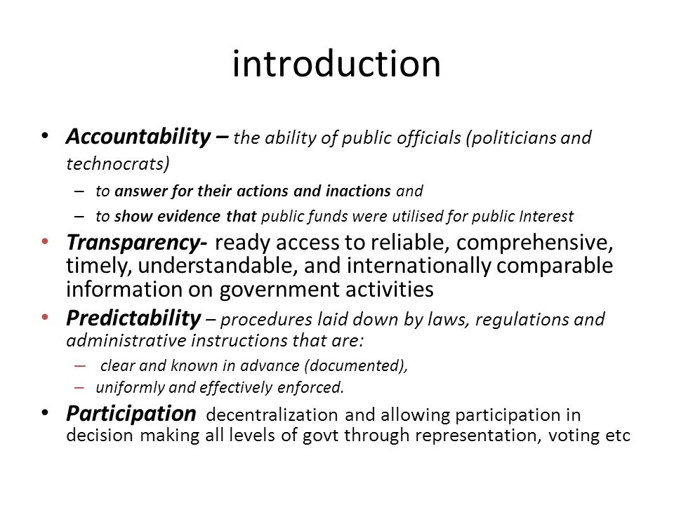 introduction Accountability – the ability of public officials (politicians and technocrats) – to answer for their actions and inactions and – to show evidence that public funds were utilised for public Interest Transparency- ready access to reliable, comprehensive, timely, understandable, and internationally comparable information on government activities Predictability – procedures laid down by laws, regulations and administrative instructions that are: – clear and known in advance (documented), – uniformly and effectively enforced.