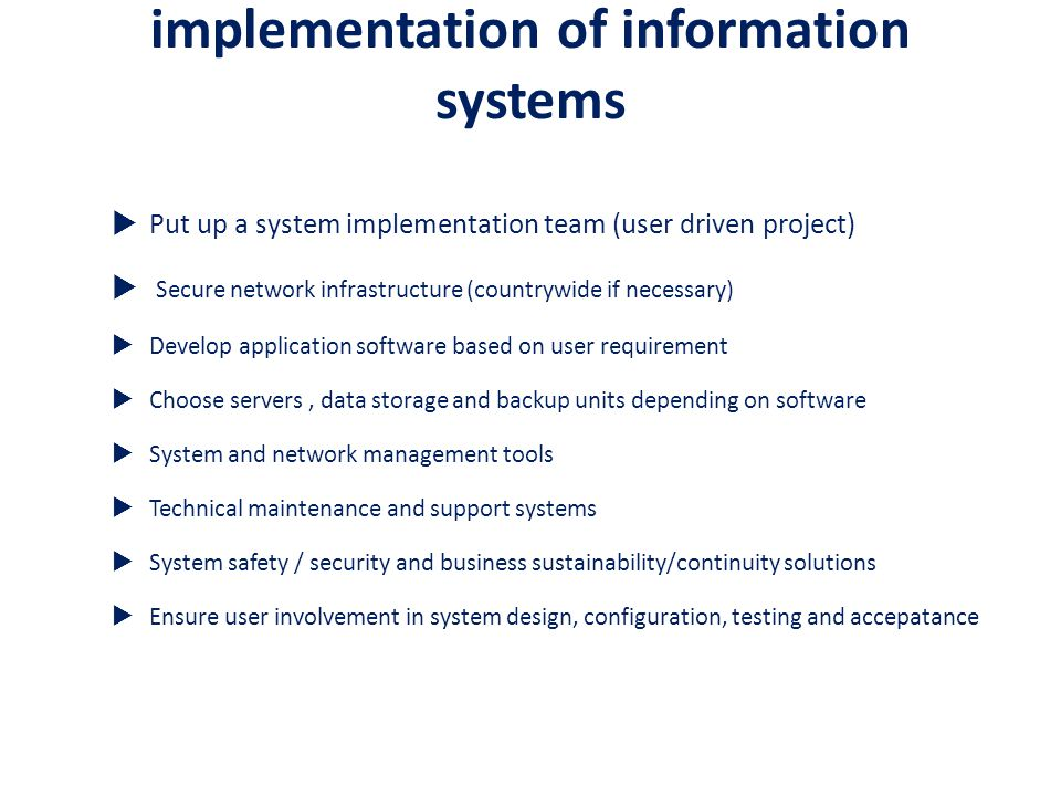 implementation of information systems  Put up a system implementation team (user driven project)  Secure network infrastructure (countrywide if necessary)  Develop application software based on user requirement  Choose servers, data storage and backup units depending on software  System and network management tools  Technical maintenance and support systems  System safety / security and business sustainability/continuity solutions  Ensure user involvement in system design, configuration, testing and accepatance