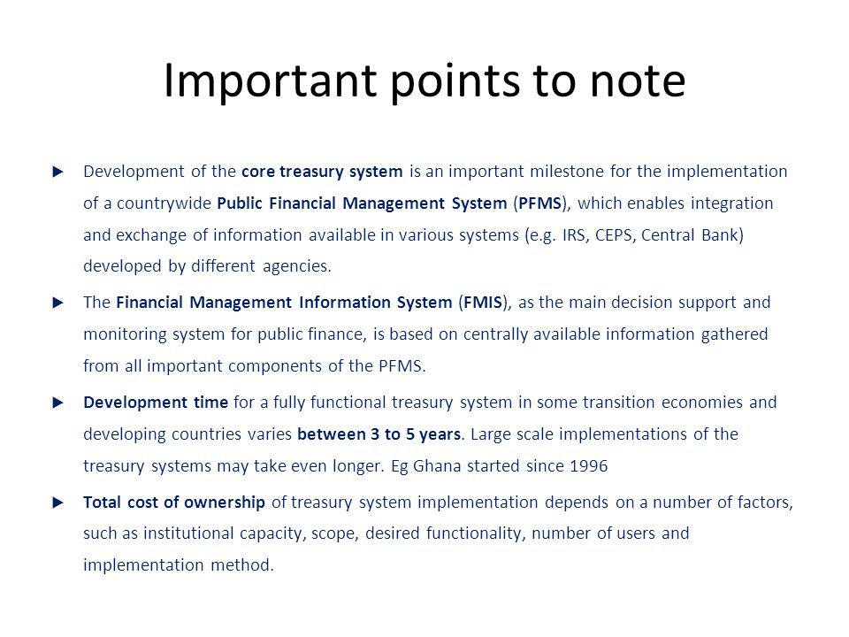Important points to note  Development of the core treasury system is an important milestone for the implementation of a countrywide Public Financial Management System (PFMS), which enables integration and exchange of information available in various systems (e.g.
