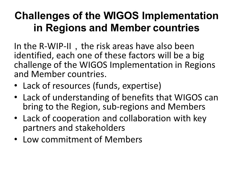 Challenges of the WIGOS Implementation in Regions and Member countries In the R-WIP-II , the risk areas have also been identified, each one of these factors will be a big challenge of the WIGOS Implementation in Regions and Member countries.