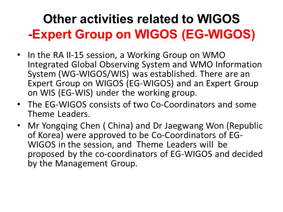 Other activities related to WIGOS -Expert Group on WIGOS (EG-WIGOS) In the RA II-15 session, a Working Group on WMO Integrated Global Observing System and WMO Information System (WG-WIGOS/WIS) was established.