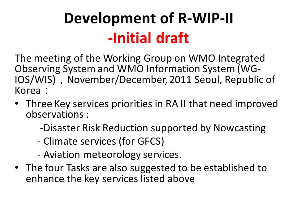 Development of R-WIP-II -Initial draft The meeting of the Working Group on WMO Integrated Observing System and WMO Information System (WG- IOS/WIS) , November/December, 2011 Seoul, Republic of Korea : Three Key services priorities in RA II that need improved observations : -Disaster Risk Reduction supported by Nowcasting - Climate services (for GFCS) - Aviation meteorology services.