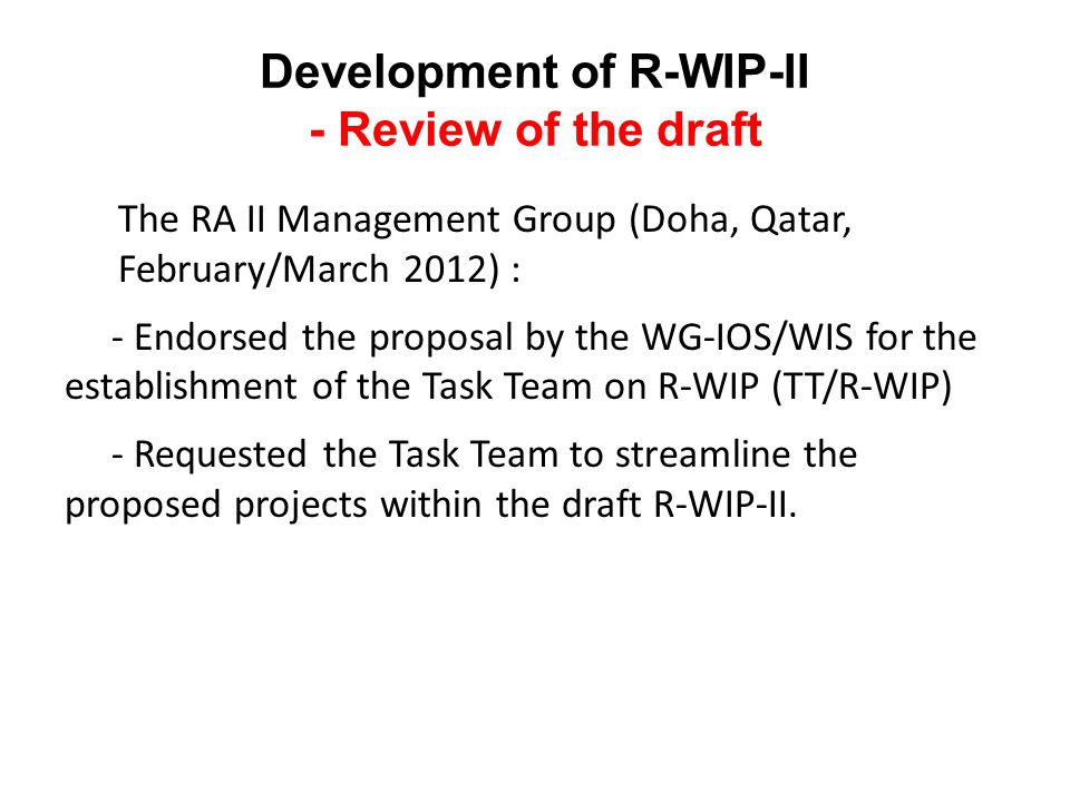 Development of R-WIP-II - Review of the draft The RA II Management Group (Doha, Qatar, February/March 2012) : - Endorsed the proposal by the WG-IOS/WIS for the establishment of the Task Team on R-WIP (TT/R-WIP) - Requested the Task Team to streamline the proposed projects within the draft R-WIP-II.
