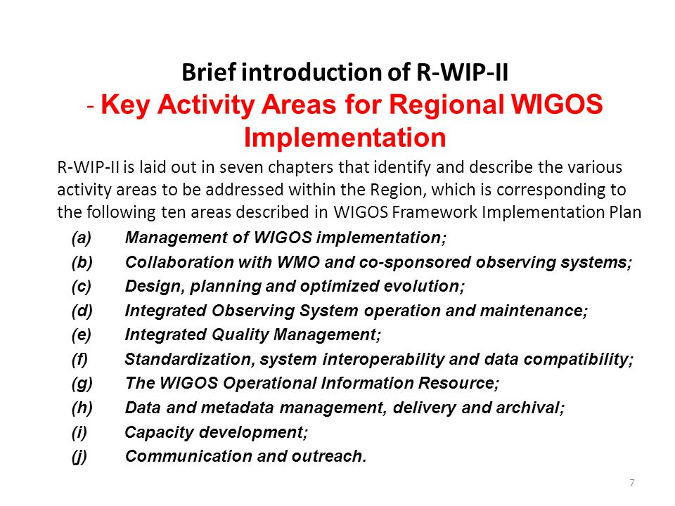 Brief introduction of R-WIP-II - Key Activity Areas for Regional WIGOS Implementation R-WIP-II is laid out in seven chapters that identify and describe the various activity areas to be addressed within the Region, which is corresponding to the following ten areas described in WIGOS Framework Implementation Plan (a)Management of WIGOS implementation; (b)Collaboration with WMO and co-sponsored observing systems; (c)Design, planning and optimized evolution; (d)Integrated Observing System operation and maintenance; (e)Integrated Quality Management; (f) Standardization, system interoperability and data compatibility; (g)The WIGOS Operational Information Resource; (h)Data and metadata management, delivery and archival; (i) Capacity development; (j) Communication and outreach.