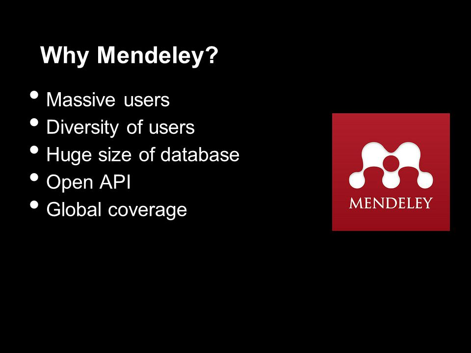 Why Mendeley Massive users Diversity of users Huge size of database Open API Global coverage