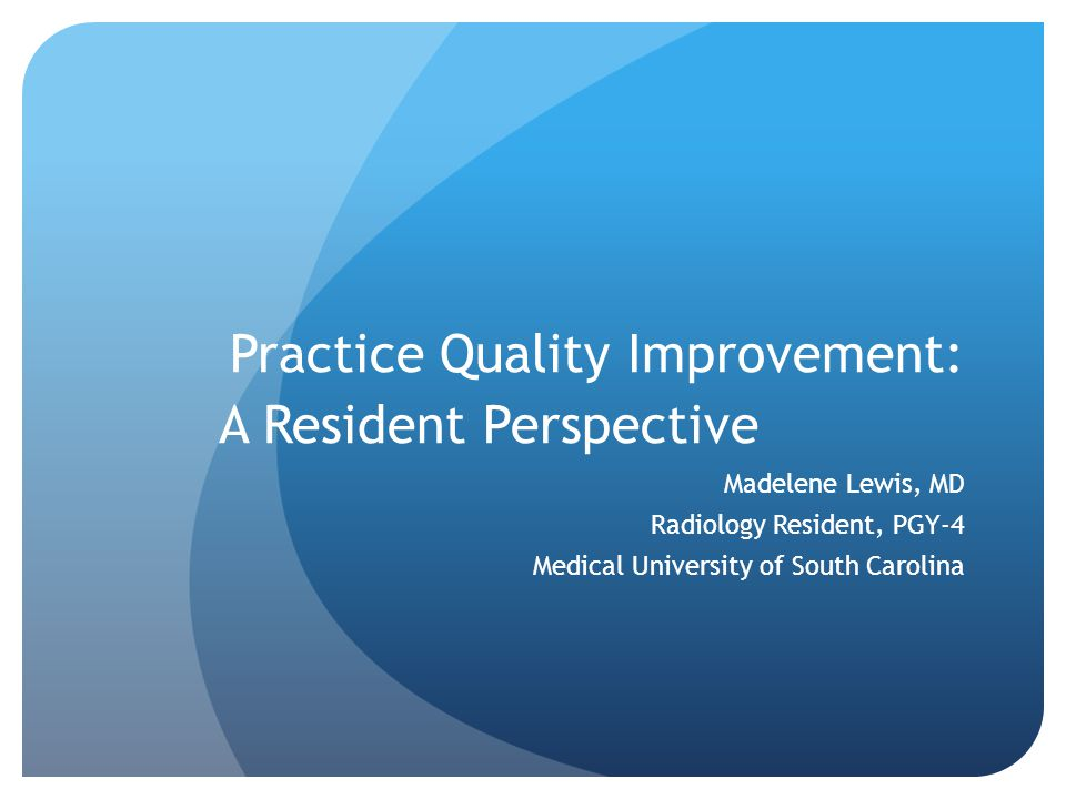Practice Quality Improvement: A Resident Perspective Madelene Lewis, MD Radiology Resident, PGY-4 Medical University of South Carolina