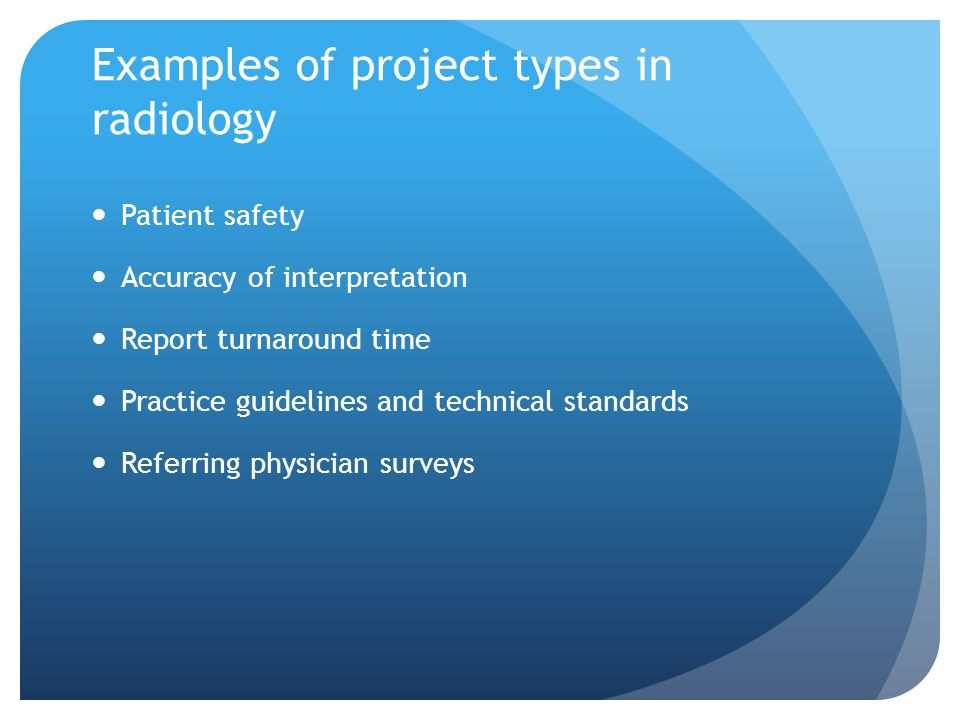 Examples of project types in radiology Patient safety Accuracy of interpretation Report turnaround time Practice guidelines and technical standards Referring physician surveys