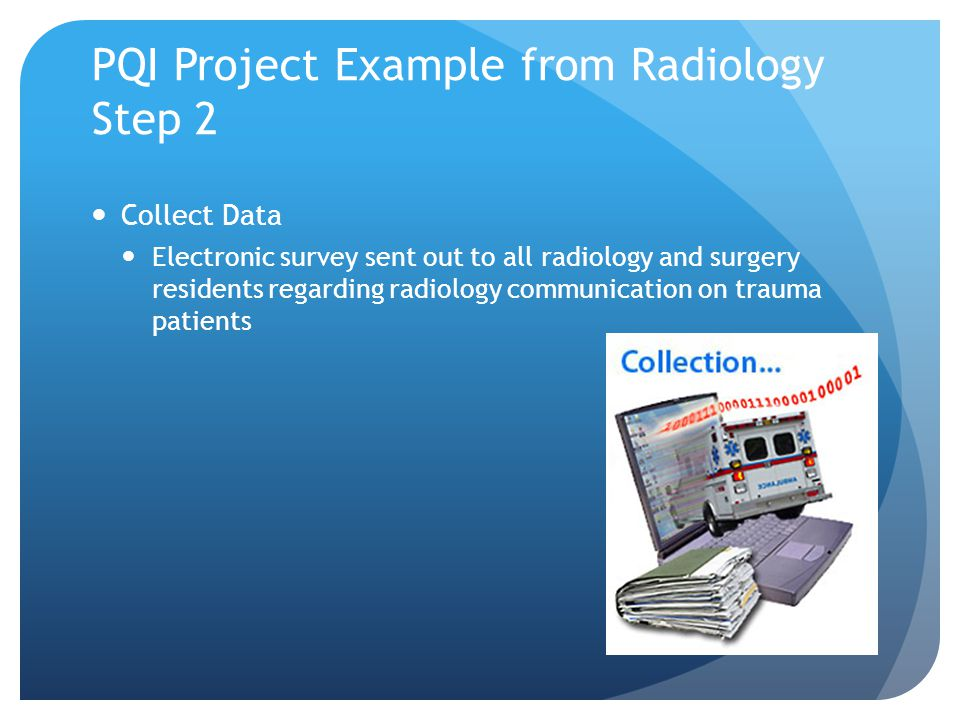 PQI Project Example from Radiology Step 2 Collect Data Electronic survey sent out to all radiology and surgery residents regarding radiology communication on trauma patients