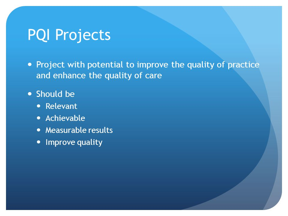 PQI Projects Project with potential to improve the quality of practice and enhance the quality of care Should be Relevant Achievable Measurable results Improve quality